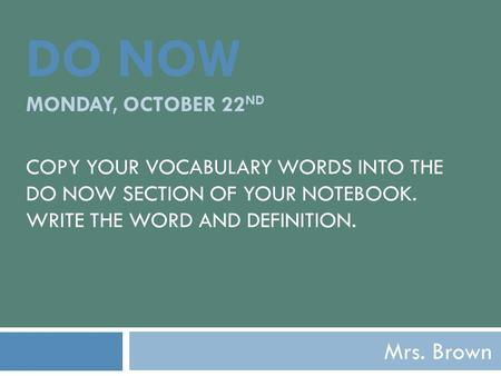 DO NOW MONDAY, OCTOBER 22 ND COPY YOUR VOCABULARY WORDS INTO THE DO NOW SECTION OF YOUR NOTEBOOK. WRITE THE WORD AND DEFINITION. Mrs. Brown.