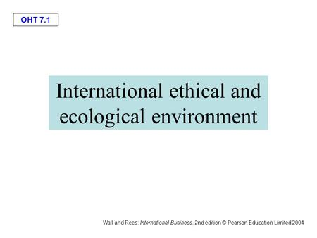 OHT 7.1 Wall and Rees: International Business, 2nd edition © Pearson Education Limited 2004 International ethical and ecological environment.