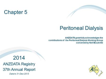 Chapter 5 Peritoneal Dialysis 2014 ANZDATA Registry 37th Annual Report Data to 31-Dec-2013 ANZDATA gratefully acknowledges the contributions of the Peritoneal.