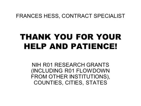 FRANCES HESS, CONTRACT SPECIALIST THANK YOU FOR YOUR HELP AND PATIENCE! NIH R01 RESEARCH GRANTS (INCLUDING R01 FLOWDOWN FROM OTHER INSTITUTIONS), COUNTIES,