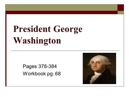 President George Washington Pages 378-384 Workbook pg. 68.