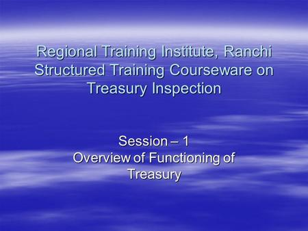 Session – 1 Overview of Functioning of Treasury Regional Training Institute, Ranchi Structured Training Courseware on Treasury Inspection.