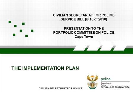 CIVILIAN SECRETARIAT FOR POLICE1 THE IMPLEMENTATION PLAN CIVILIAN SECRETARIAT FOR POLICE SERVICE BILL [B 16 of 2010] PRESENTATION TO THE PORTFOLIO COMMITTEE.