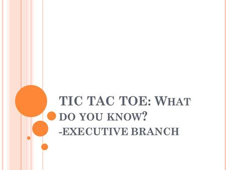 TIC TAC TOE: W HAT DO YOU KNOW ? -EXECUTIVE BRANCH.