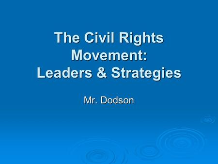 The Civil Rights Movement: Leaders & Strategies Mr. Dodson.