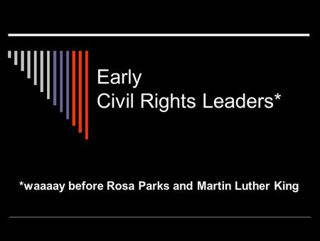 Early Civil Rights Leaders* *waaaay before Rosa Parks and Martin Luther King.