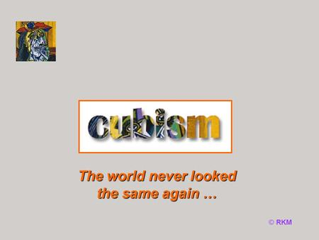 © RKM The world never looked the same again …. Fact File Analysis of form When and what? Cubism Why Cubism? Which artists? Web search Click on the buttons.