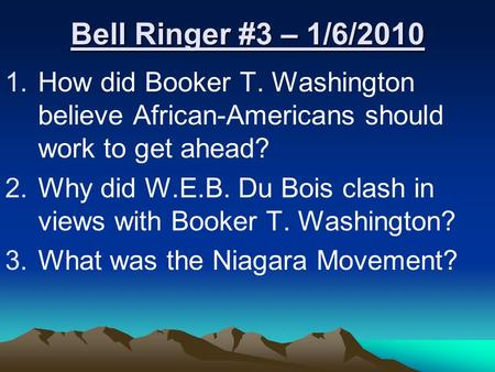 Bell Ringer #3 – 1/6/2010 1.How did Booker T. Washington believe African-Americans should work to get ahead? 2.Why did W.E.B. Du Bois clash in views with.