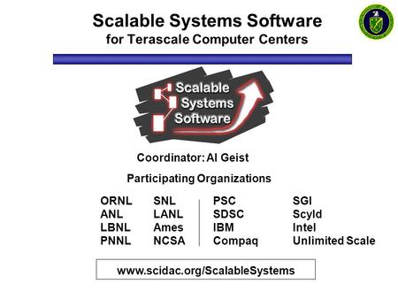 Scalable Systems Software for Terascale Computer Centers www.scidac.org/ScalableSystems Coordinator: Al Geist Participating Organizations ORNL ANL LBNL.