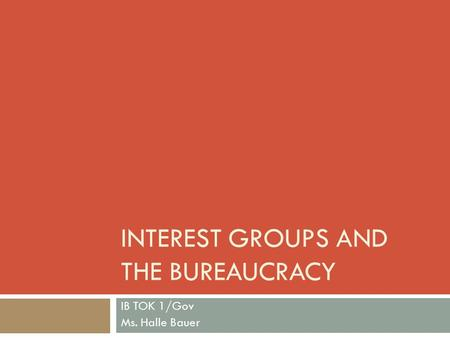 INTEREST GROUPS AND THE BUREAUCRACY IB TOK 1/Gov Ms. Halle Bauer.