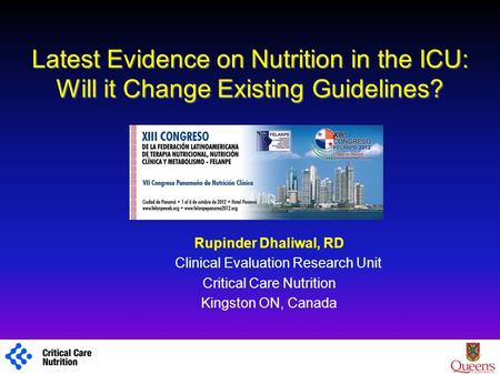 Latest Evidence on Nutrition in the ICU: Will it Change Existing Guidelines? Rupinder Dhaliwal, RD Clinical Evaluation Research Unit Critical Care Nutrition.