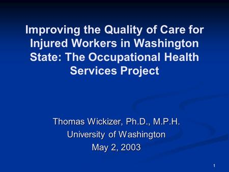 1 Improving the Quality of Care for Injured Workers in Washington State: The Occupational Health Services Project Thomas Wickizer, Ph.D., M.P.H. University.