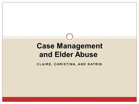 CLAIRE, CHRISTINA, AND KATRIN Case Management and Elder Abuse.