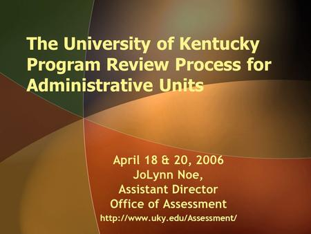 The University of Kentucky Program Review Process for Administrative Units April 18 & 20, 2006 JoLynn Noe, Assistant Director Office of Assessment