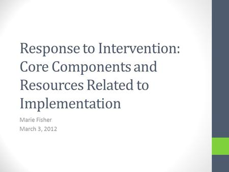 Response to Intervention: Core Components and Resources Related to Implementation Marie Fisher March 3, 2012.