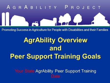 AgrAbility Overview and Peer Support Training Goals AgrAbility Overview and Peer Support Training Goals Your State AgrAbility Peer Support Training Date.