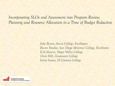 Incorporating SLOs and Assessment into Program Review, Planning and Resource Allocation in a Time of Budget Reduction Julie Bruno, Sierra College, Facilitator.