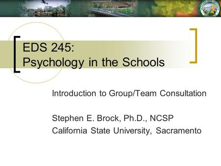 EDS 245: Psychology in the Schools Introduction to Group/Team Consultation Stephen E. Brock, Ph.D., NCSP California State University, Sacramento.