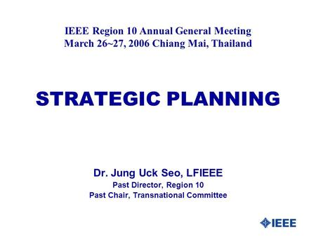 STRATEGIC PLANNING Dr. Jung Uck Seo, LFIEEE Past Director, Region 10 Past Chair, Transnational Committee IEEE Region 10 Annual General Meeting March 26~27,