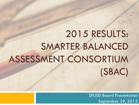 2015 RESULTS: SMARTER BALANCED ASSESSMENT CONSORTIUM (SBAC) SFUSD Board Presentation September 29, 2015.
