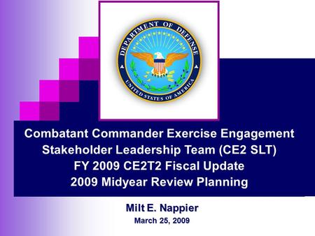 Milt E. Nappier March 25, 2009 Combatant Commander Exercise Engagement Stakeholder Leadership Team (CE2 SLT) FY 2009 CE2T2 Fiscal Update 2009 Midyear Review.