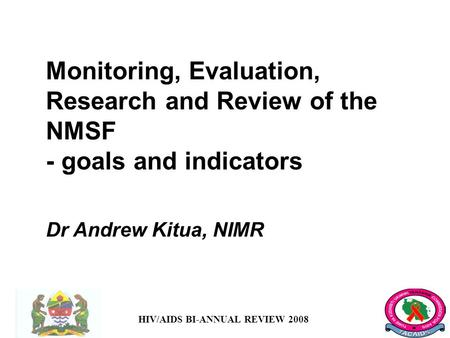 HIV/AIDS BI-ANNUAL REVIEW 2008 Monitoring, Evaluation, Research and Review of the NMSF - goals and indicators Dr Andrew Kitua, NIMR.