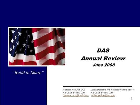 "1 DAS Annual Review June 2008 ""Build to Share"" Suzanne Acar, US DOIAdrian Gardner, US National Weather ServiceCo-Chair, Federal DAS"