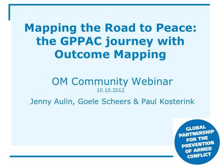 Mapping the Road to Peace: the GPPAC journey with Outcome Mapping OM Community Webinar 10.10.2012 Jenny Aulin, Goele Scheers & Paul Kosterink.
