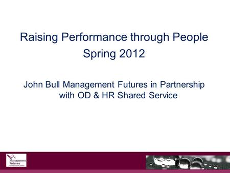 Raising Performance through People Spring 2012 John Bull Management Futures in Partnership with OD & HR Shared Service.
