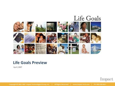 April, 2007 Copyright © 2002-2007 Impact Technologies Group, Inc. | All Rights Reserved | www.impact-tech.com | Ph: 800.438.6017 Life Goals Preview.