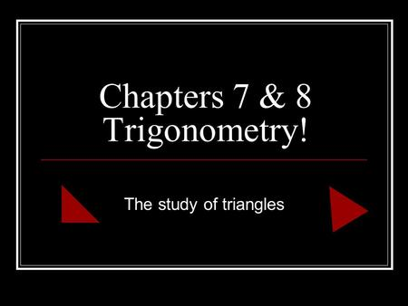 Chapters 7 & 8 Trigonometry! The study of triangles.