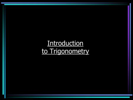 Introduction to Trigonometry What is Trigonometry? Trigonometry is the study of how the sides and angles of a triangle are related to each other. It's.