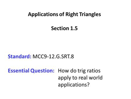 Applications of Right Triangles Section 1.5 Standard: MCC9-12.G.SRT.8 Essential Question: How do trig ratios apply to real world applications?
