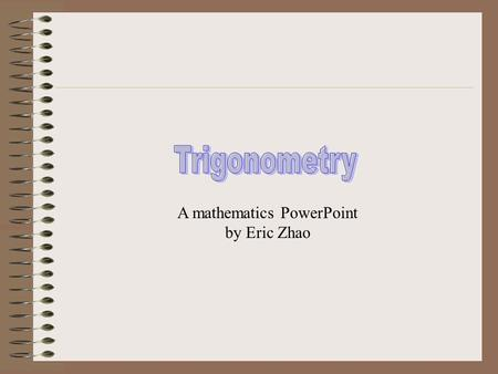 A mathematics PowerPoint by Eric Zhao Trigonometry is the study and solution of Triangles. Solving a triangle means finding the value of each of its.