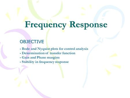 Frequency Response OBJECTIVE - Bode and Nyquist plots for control analysis - Determination of transfer function - Gain and Phase margins - Stability in.