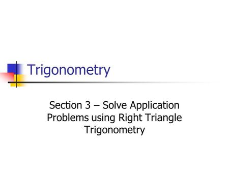 Trigonometry Section 3 – Solve Application Problems using Right Triangle Trigonometry.