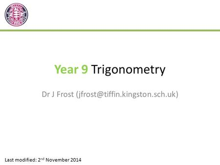 Year 9 Trigonometry Dr J Frost Last modified: 2 nd November 2014.