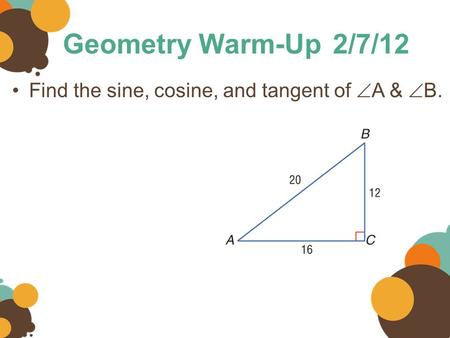 Geometry Warm-Up2/7/12 Find the sine, cosine, and tangent of  A &  B.