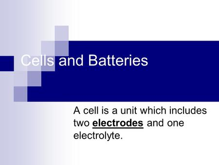 Cells and Batteries A cell is a unit which includes two electrodes and one electrolyte.