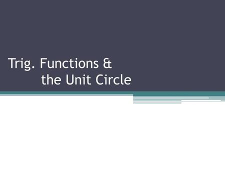 Trig. Functions & the Unit Circle. Trigonometry & the Unit Circle VERY important Trig. Identity.