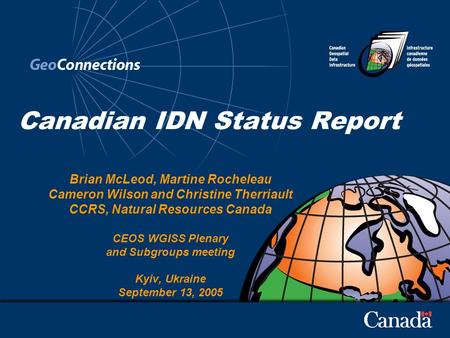 Canadian IDN Status Report Brian McLeod, Martine Rocheleau Cameron Wilson and Christine Therriault CCRS, Natural Resources Canada CEOS WGISS Plenary and.