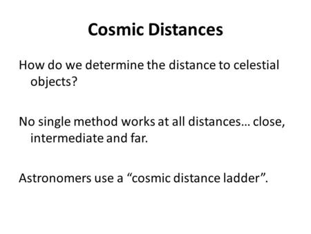 Cosmic Distances How do we determine the distance to celestial objects? No single method works at all distances… close, intermediate and far. Astronomers.