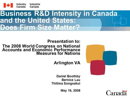 Business R&D Intensity in Canada and the United States: Does Firm Size Matter? Presentation to: The 2008 World Congress on National Accounts and Economic.