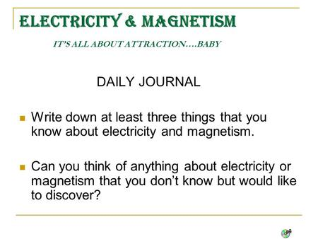 ELECTRICITY & MAGNETISM IT'S ALL ABOUT ATTRACTION….BABY DAILY JOURNAL Write down at least three things that you know about electricity and magnetism.