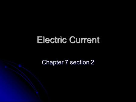 Electric Current Chapter 7 section 2. Electric Current Electric current- The flow of electrons through a wire or any conductor. Electric current- The.