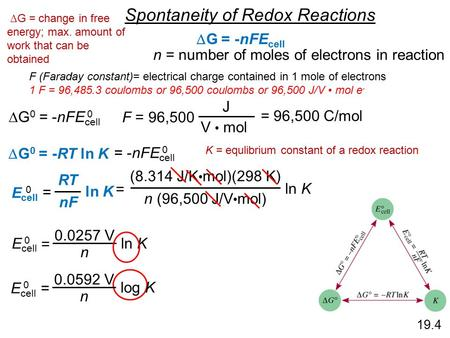 19.4 Spontaneity of Redox Reactions  G = -nFE cell  G 0 = -nFE cell 0 n = number of moles of electrons in reaction F = 96,500 J V mol = 96,500 C/mol.