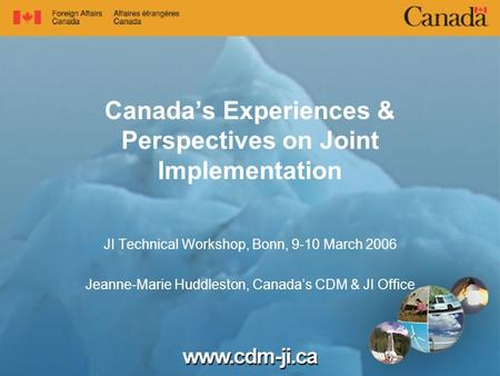 Canada's Experiences & Perspectives on Joint Implementation JI Technical Workshop, Bonn, 9-10 March 2006 Jeanne-Marie Huddleston, Canada's CDM & JI Office.