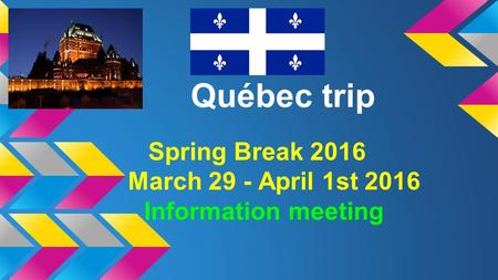 Québec trip Spring Break 2016 March 29 - April 1st 2016 Information meeting.