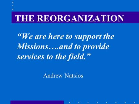 "THE REORGANIZATION ""We are here to support the Missions….and to provide services to the field."" Andrew Natsios."
