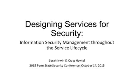 Designing Services for Security: Information Security Management throughout the Service Lifecycle Sarah Irwin & Craig Haynal 2015 Penn State Security Conference,